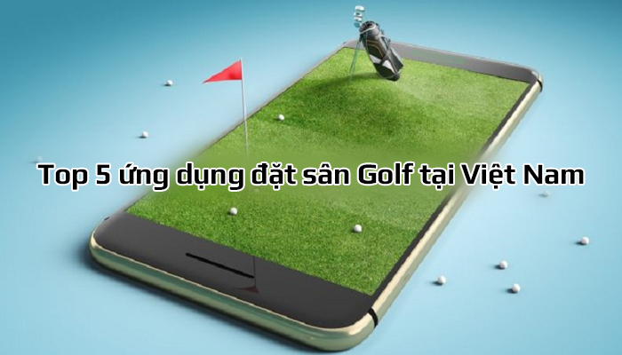 Top 5 ứng dụng đặt sân Golf tại Việt Nam tốt nhất